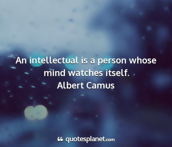 Albert camus - an intellectual is a person whose mind watches...