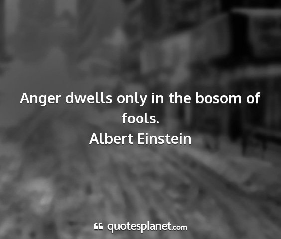 Albert einstein - anger dwells only in the bosom of fools....