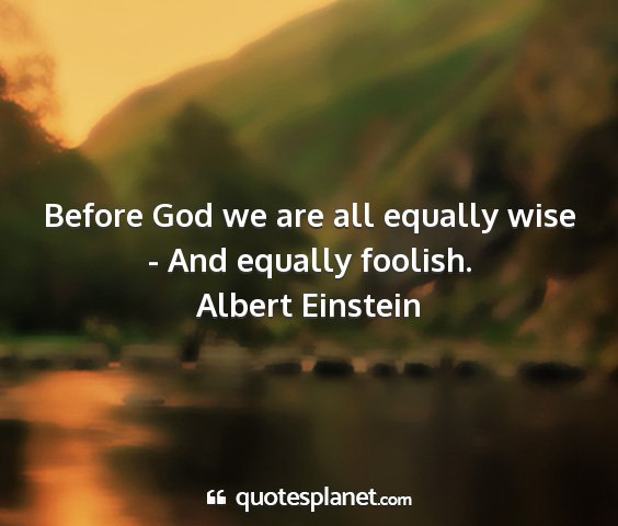 Albert einstein - before god we are all equally wise - and equally...