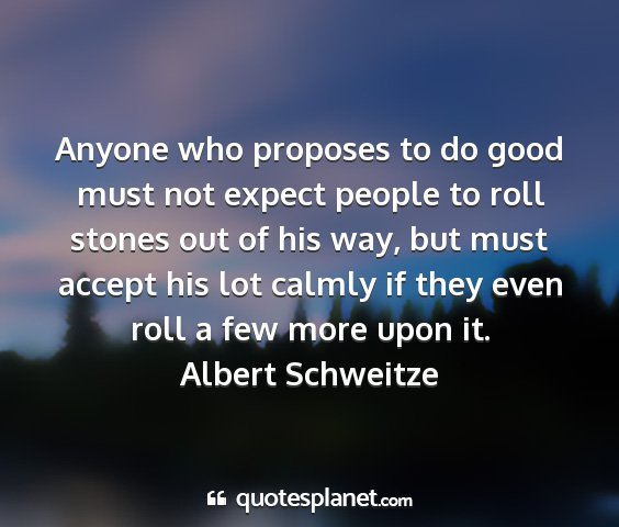 Albert schweitze - anyone who proposes to do good must not expect...