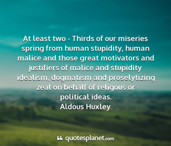 Aldous huxley - at least two - thirds of our miseries spring from...