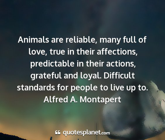 Alfred a. montapert - animals are reliable, many full of love, true in...
