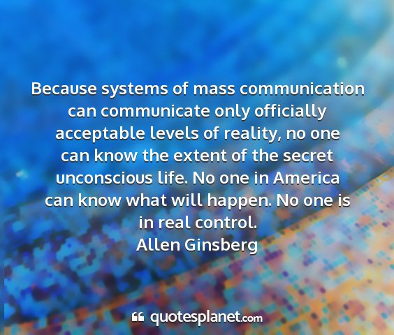 Allen ginsberg - because systems of mass communication can...
