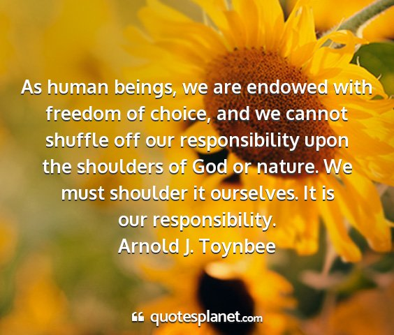 Arnold j. toynbee - as human beings, we are endowed with freedom of...