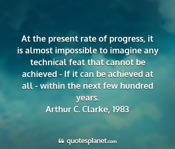Arthur c. clarke, 1983 - at the present rate of progress, it is almost...