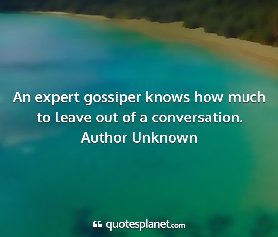 Author unknown - an expert gossiper knows how much to leave out of...