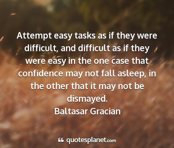 Baltasar gracian - attempt easy tasks as if they were difficult, and...