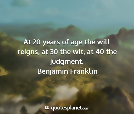 Benjamin franklin - at 20 years of age the will reigns, at 30 the...