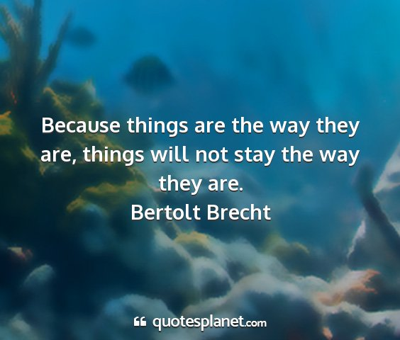 Bertolt brecht - because things are the way they are, things will...