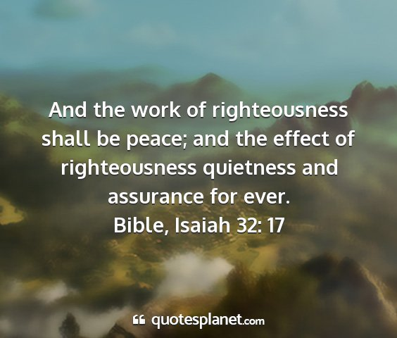 Bible, isaiah 32: 17 - and the work of righteousness shall be peace; and...