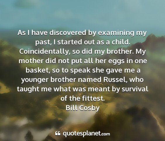Bill cosby - as i have discovered by examining my past, i...