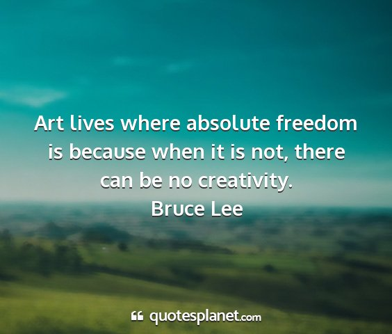 Bruce lee - art lives where absolute freedom is because when...