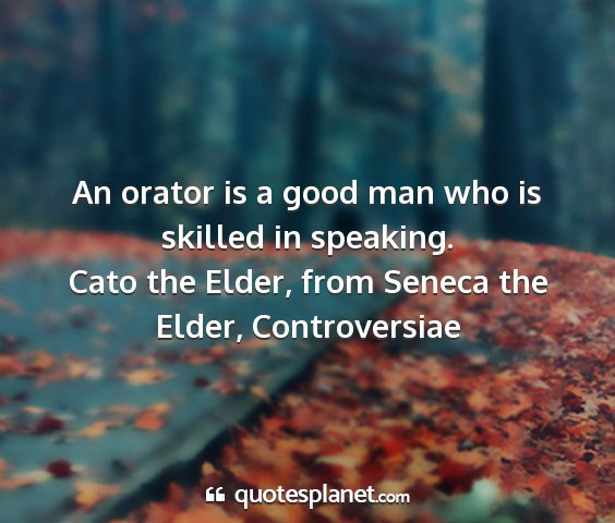 Cato the elder, from seneca the elder, controversiae - an orator is a good man who is skilled in...