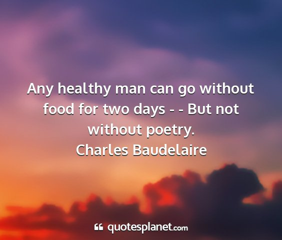 Charles baudelaire - any healthy man can go without food for two days...