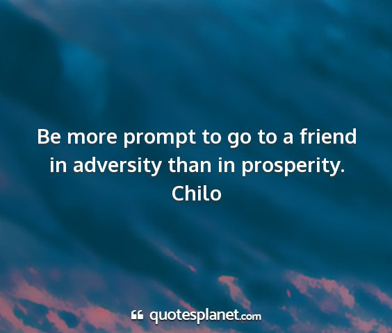 Chilo - be more prompt to go to a friend in adversity...