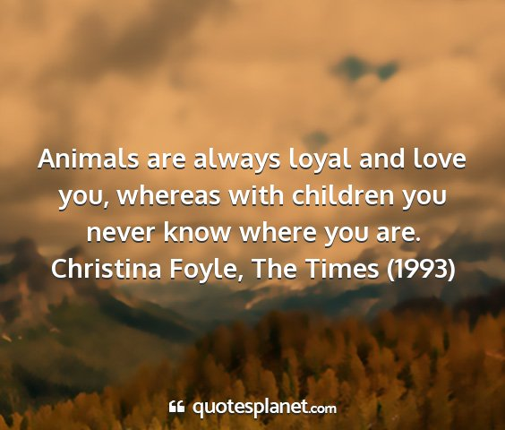 Christina foyle, the times (1993) - animals are always loyal and love you, whereas...