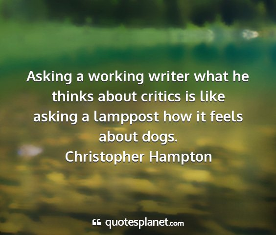 Christopher hampton - asking a working writer what he thinks about...