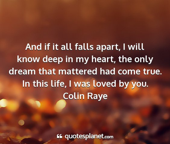 Colin raye - and if it all falls apart, i will know deep in my...