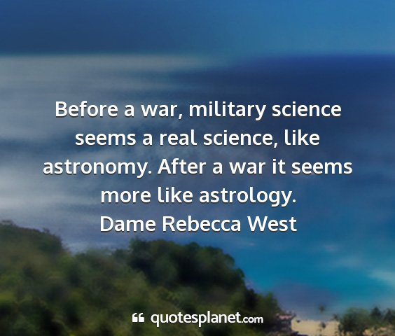 Dame rebecca west - before a war, military science seems a real...