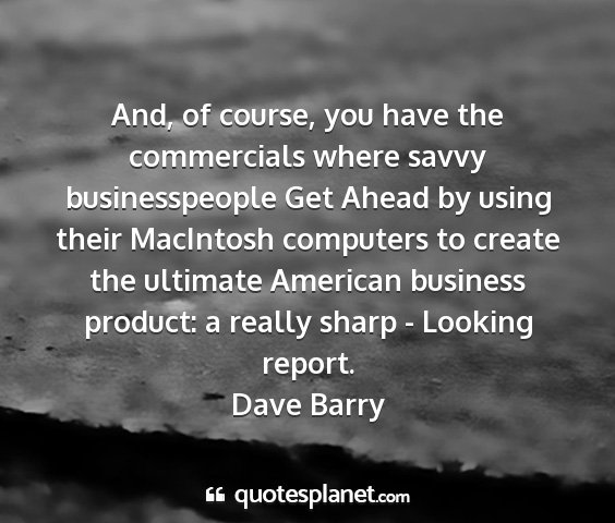 Dave barry - and, of course, you have the commercials where...