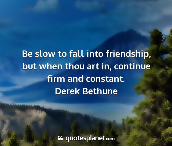 Derek bethune - be slow to fall into friendship, but when thou...