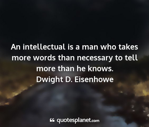 Dwight d. eisenhowe - an intellectual is a man who takes more words...