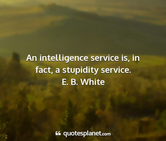 E. b. white - an intelligence service is, in fact, a stupidity...