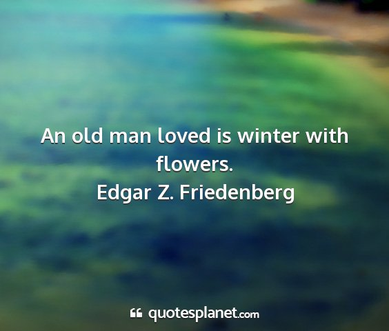Edgar z. friedenberg - an old man loved is winter with flowers....