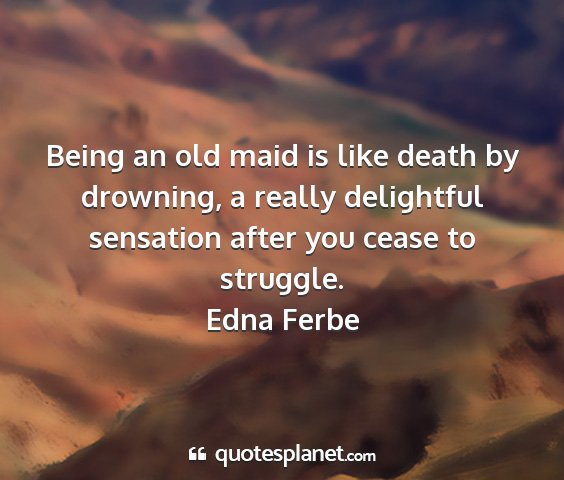 Edna ferbe - being an old maid is like death by drowning, a...