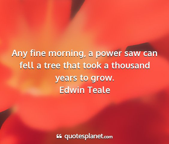 Edwin teale - any fine morning, a power saw can fell a tree...