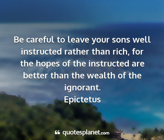 Epictetus - be careful to leave your sons well instructed...