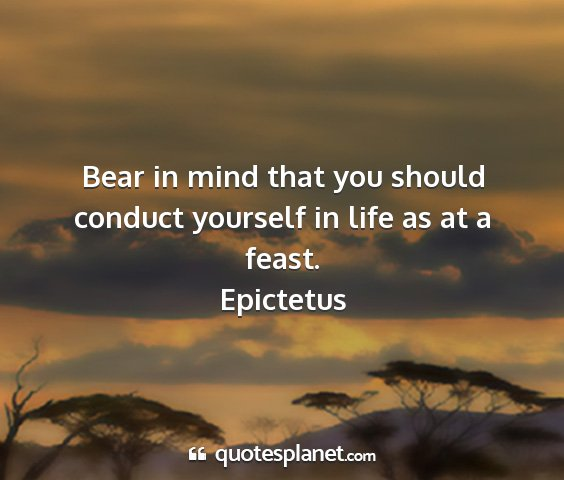 Epictetus - bear in mind that you should conduct yourself in...