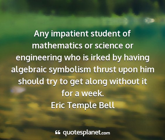 Eric temple bell - any impatient student of mathematics or science...
