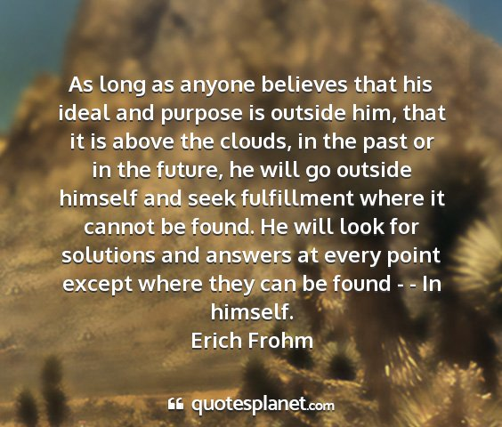 Erich frohm - as long as anyone believes that his ideal and...