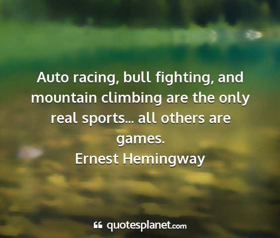 Ernest hemingway - auto racing, bull fighting, and mountain climbing...