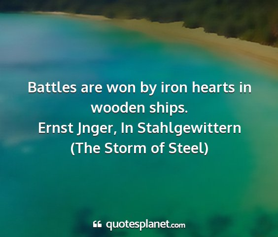 Ernst jnger, in stahlgewittern (the storm of steel) - battles are won by iron hearts in wooden ships....
