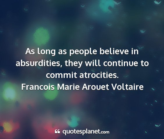 Francois marie arouet voltaire - as long as people believe in absurdities, they...