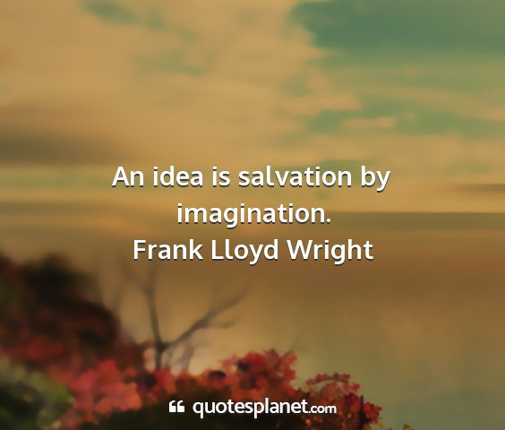 Frank lloyd wright - an idea is salvation by imagination....