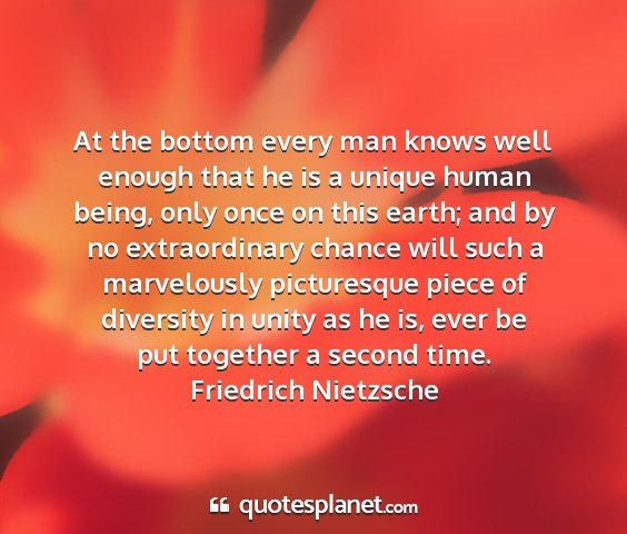 Friedrich nietzsche - at the bottom every man knows well enough that he...