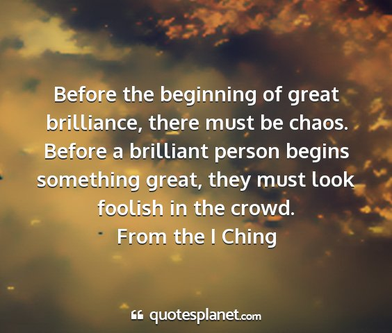 From the i ching - before the beginning of great brilliance, there...