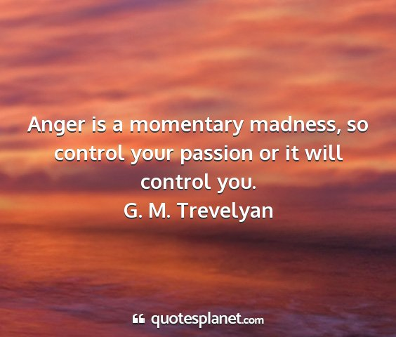 G. m. trevelyan - anger is a momentary madness, so control your...