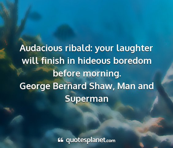 George bernard shaw, man and superman - audacious ribald: your laughter will finish in...