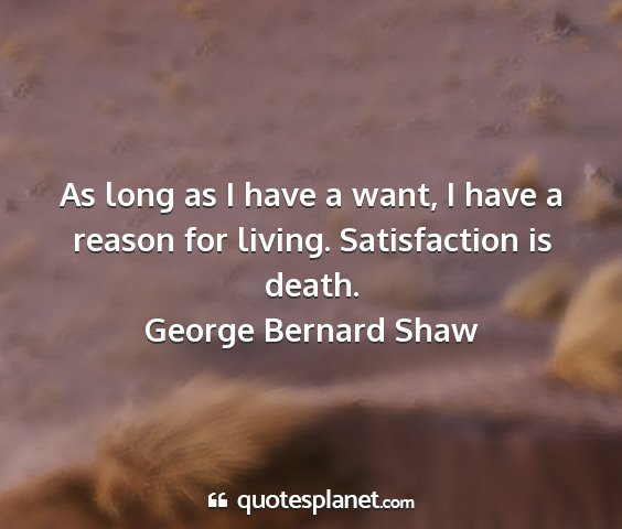 George bernard shaw - as long as i have a want, i have a reason for...
