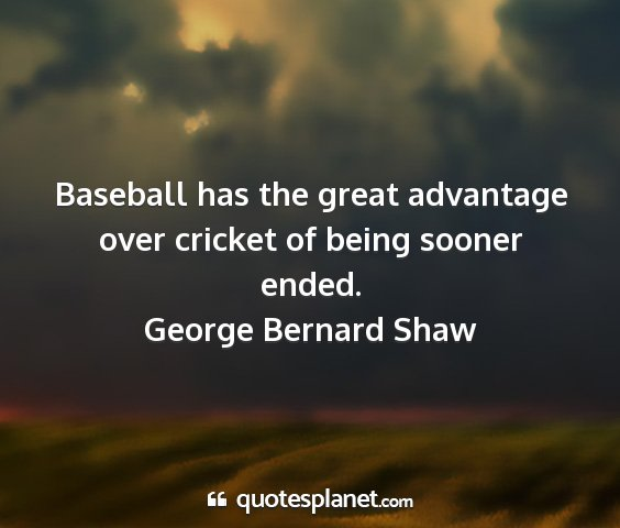 George bernard shaw - baseball has the great advantage over cricket of...