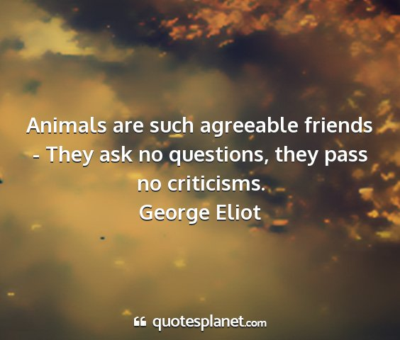 George eliot - animals are such agreeable friends - they ask no...