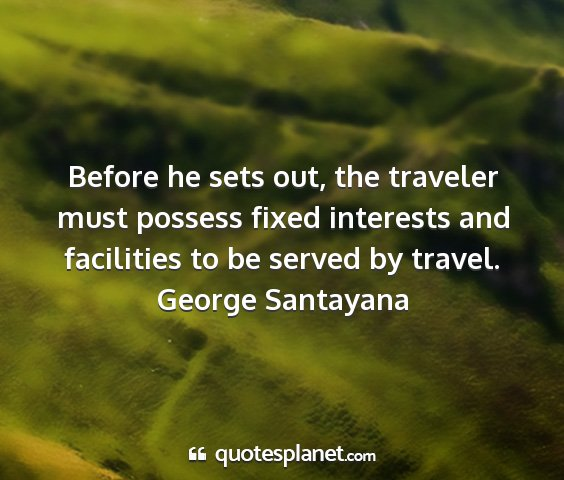 George santayana - before he sets out, the traveler must possess...