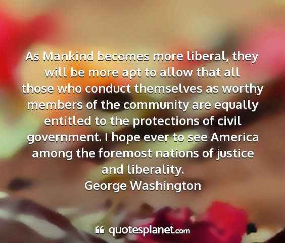 George washington - as mankind becomes more liberal, they will be...