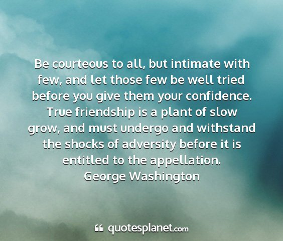 George washington - be courteous to all, but intimate with few, and...