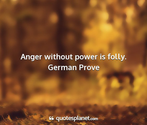 German prove - anger without power is folly....