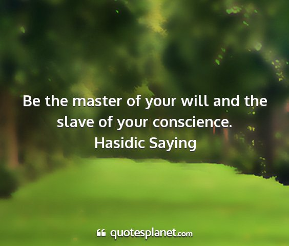 Hasidic saying - be the master of your will and the slave of your...